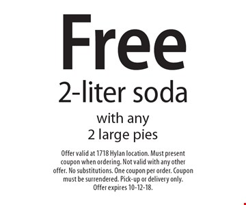 Free 2-liter soda with any 2 large pies. Offer valid at 1718 Hylan location. Must present coupon when ordering. Not valid with any other offer. No substitutions. One coupon per order. Coupon must be surrendered. Pick-up or delivery only. Offer expires 10-12-18.
