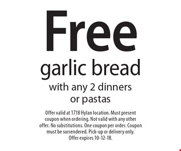 Free garlic bread with any 2 dinners or pastas. Offer valid at 1718 Hylan location. Must present coupon when ordering. Not valid with any other