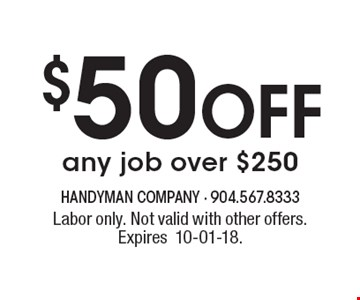 $50 Off any job over $250. Labor only. Not valid with other offers. Expires10-01-18.