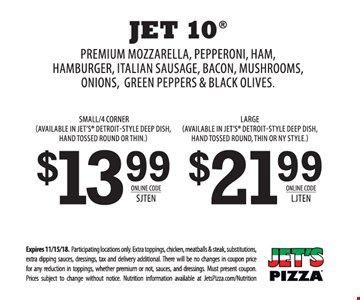 Jet 10 pizza - small/4 corner $13.99 or large $21.99 with premium mozzarella, pepperoni, ham, hamburger, Italian sausage, bacon, mushrooms, onions, green peppers & black olives. Small available in Jet's Detroit-style deep dish, hand tossed round or thin. Large available in Jet's Detroit-style deep dish, hand tossed round, thin or NY style. Expires 11/15/18. Participating locations only. Extra toppings, chicken, meatballs & steak, substitutions, extra dipping sauces, dressings, tax and delivery additional. There will be no changes in coupon price for any reduction in toppings, whether premium or not, sauces and dressings. Must present coupon. Prices subject to change without notice. Nutrition information available at JetsPizza.com/Nutrition. Online code: small SJTEN, large LJTEN