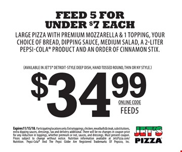 $34.99 large pizza with premium mozzarella & 1 topping, your choice of bread, dipping sauce, medium salad, a 1-liter Pepsi-Cola product and and order or cinnamon stix. Available in Jet's Detroit-style deep dish, hand tossed round, thin or NY style. Expires 11/15/18. Participating locations only. Extra toppings, chicken, meatballs & steak, substitutions, extra dipping sauces, dressings, tax and delivery additional. There will be no changes in coupon price for any reduction in toppings, whether premium or not, sauces and dressings. Must present coupon. Prices subject to change without notice. Nutrition information available at JetsPizza.com/Nutrition. Pepsi-Cola and the Pepsi Globe are registered trademarks of Pepsico, Inc. Online code: FEED5