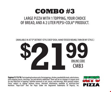 $21.99 Combo #3 - large pizza with 1 topping, your choice of bread and a 2 liter Pepsi-Cola product. Available in Jet's Detroit-style deep dish, hand tossed round, thin or NY style. Expires 11/15/18. Participating locations only. Extra toppings, chicken, meatballs & steak, substitutions, extra dipping sauces, dressings, tax and delivery additional. There will be no changes in coupon price for any reduction in toppings, whether premium or not, sauces and dressings. Must present coupon. Prices subject to change without notice. Nutrition information available at JetsPizza.com/Nutrition. Pepsi-Cola and the Pepsi Globe are registered trademarks of Pepsico, Inc. Online code: CMB3