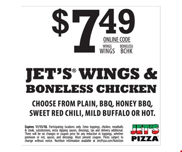 $7.49 Jet's wings & boneless chicken. Choose from plain, BBQ, honey BBQ, sweet red chili, mild buffalo or hot. Available in Jet's Detroit-style deep dish, hand tossed round, thin or NY style. Expires 11/15/18. Participating locations only. Extra toppings, chicken, meatballs & steak, substitutions, extra dipping sauces, dressings, tax and delivery additional. There will be no changes in coupon price for any reduction in toppings, whether premium or not, sauces and dressings. Must present coupon. Prices subject to change without notice. Nutrition information available at JetsPizza.com/Nutrition. Online code: wings WINGS, boneless BCHK