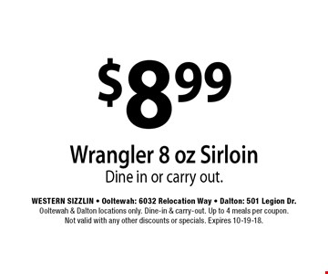 $8.99 Wrangler 8 oz SirloinDine in or carry out. . Western Sizzlin - Ooltewah: 6032 Relocation Way - Dalton: 501 Legion Dr.Ooltewah & Dalton locations only. Dine-in & carry-out. Up to 4 meals per coupon. Not valid with any other discounts or specials. Expires 10-19-18.