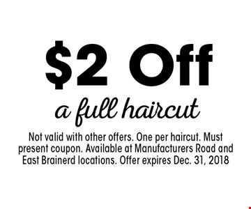 $2 Off a full haircut. Not valid with other offers. One per haircut. Must present coupon. Available at Manufacturers Road and East Brainerd locations. Offer expires Dec. 31, 2018