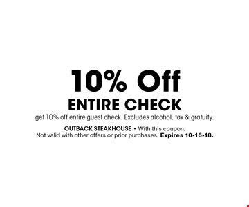 10% Off Entire Check get 10% off entire guest check. Excludes alcohol, tax & gratuity.. outback steakhouse - With this coupon. Not valid with other offers or prior purchases. Expires 10-16-18.