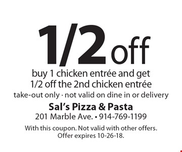 1/2 off buy 1 chicken entree and get 1/2 off the 2nd chicken entree take-out only - not valid on dine in or delivery. With this coupon. Not valid with other offers. Offer expires 10-26-18.