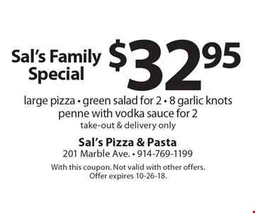 Sal's Family Special $32.95 large pizza - green salad for 2 - 8 garlic knots penne with vodka sauce for 2 take-out & delivery only. With this coupon. Not valid with other offers. Offer expires 10-26-18.