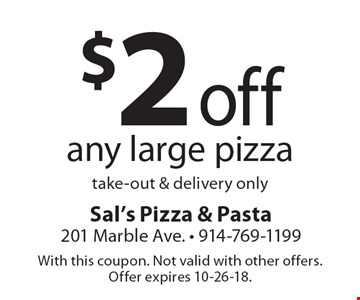 $2 off any large pizza take-out & delivery only. With this coupon. Not valid with other offers. Offer expires 10-26-18.