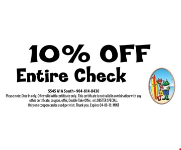10% OFF Entire Check. 5545 A1A South - 904-814-8430Please note: Dine In only. Offer valid with certificate only.This certificate is not valid in combination with any other certificate, coupon, offer, Double Take Offer,or LOBSTER SPECIAL. Only one coupon can be used per visit. Thank you. Expires 04-08-19. MINT