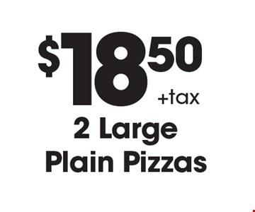 $18.50+tax2 Large Plain Pizzas. Must mention coupon when ordering. Cannot be combined with any other offer. Expires 11/1/2019.