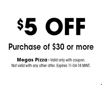 $5 OFF Purchase of $30 or more. Megas Pizza - Valid only with coupon. Not valid with any other offer. Expires 11-04-18 MINT.