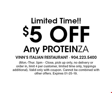 $5 Off Limited Time!! Any ProteinZa. (Mon.-Thur. 5pm - Close, pick up only, no delivery or order in, limit 4 per customer, limited time only, toppings additional). Valid only with coupon. Cannot be combined with other offers. Expires 01-25-19.