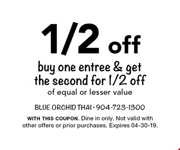 1/2 off buy one entree & getthe second for 1/2 offof equal or lesser value . with this coupon. Dine in only. Not valid with other offers or prior purchases. Expires 04-30-19.