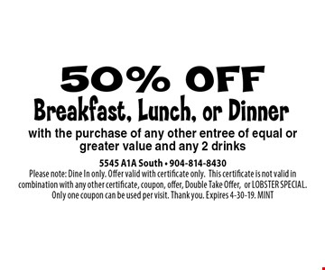 50% OFF Breakfast, Lunch, or Dinner. 5545 A1A South - 904-814-8430Please note: Dine In only. Offer valid with certificate only.This certificate is not valid in combination with any other certificate, coupon, offer, Double Take Offer,or LOBSTER SPECIAL. Only one coupon can be used per visit. Thank you. Expires 4-30-19. MINT