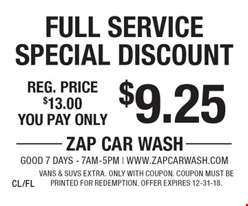 $9.25 Full Service Special Discount. Reg. price $13.00. Vans & SUVs extra. Only with coupon. Coupon must be printed for redemption. Offer expires 12-31-18. CL/FL