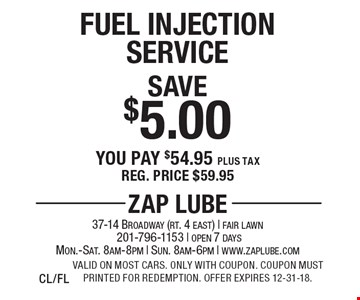 Save $5.00 Fuel Injection Service. You pay $54.95 plus tax. Reg. price $59.95. Valid on most cars. Only with coupon. Coupon must printed for redemption. Offer expires 12-31-18. CL/FL