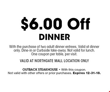 $6.00 Off DinnerWith the purchase of two adult dinner entrees. Valid at dinner only. Dine-in or Curbside take-away. Not valid for lunch. One coupon per table, per visit.Valid at Northgate Mall Location Only. outback steakhouse - With this coupon. Not valid with other offers or prior purchases. Expires 12-31-18.