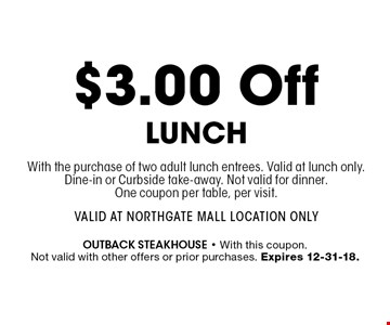 $3.00 Off LunchWith the purchase of two adult lunch entrees. Valid at lunch only. Dine-in or Curbside take-away. Not valid for dinner. One coupon per table, per visit.Valid at Northgate Mall Location Only. outback steakhouse - With this coupon. Not valid with other offers or prior purchases. Expires 12-31-18.