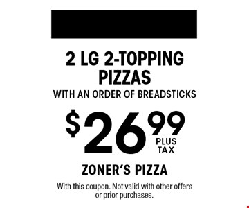 $26.99 plus tax 2 Lg 2-topping Pizzas with an order of breadsticks. With this coupon. Not valid with other offers or prior purchases.