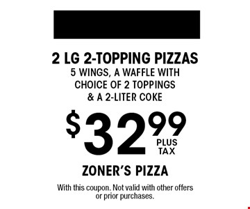 $32.99 plus tax 2 Lg 2-topping Pizzas 5 Wings, A Waffle with Choice of 2 Toppings & a 2-liter coke. With this coupon. Not valid with other offers or prior purchases.