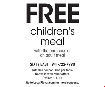 Free children's meal with the purchase of an adult meal. With this coupon. One per table. Not valid with other offers. Expires 1-1-19. Go to LocalFlavor.com for more coupons.