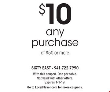 $10 off any purchase of $50 or more. With this coupon. One per table. Not valid with other offers. Expires 1-1-19. Go to LocalFlavor.com for more coupons.