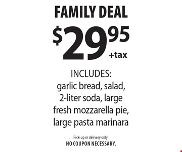 Family Deal $29.95 +tax includes: garlic bread, salad, 2-liter soda, large fresh mozzarella pie, large pasta marinara. Pick-up or delivery only.