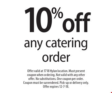 10% off any catering order. Offer valid at 1718 Hylan location. Must present coupon when ordering. Not valid with any other offer. No substitutions. One coupon per order. Coupon must be surrendered. Pick-up or delivery only. Offer expires 12-7-18.