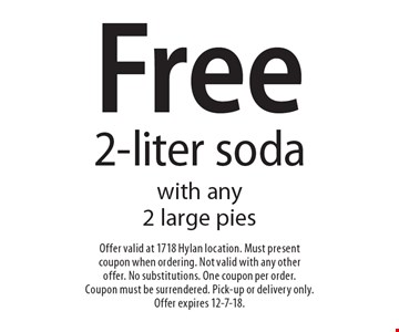 Free 2-liter soda with any 2 large pies. Offer valid at 1718 Hylan location. Must present coupon when ordering. Not valid with any other offer. No substitutions. One coupon per order. Coupon must be surrendered. Pick-up or delivery only. Offer expires 12-7-18.