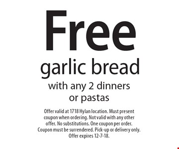 Free garlic bread with any 2 dinners or pastas. Offer valid at 1718 Hylan location. Must present coupon when ordering. Not valid with any other offer. No substitutions. One coupon per order. Coupon must be surrendered. Pick-up or delivery only. Offer expires 12-7-18.