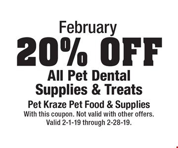 February: 20% Off All Pet Dental Supplies & Treats. With this coupon. Not valid with other offers. Valid 2-1-19 through 2-28-19.