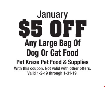 January: $5 Off Any Large Bag Of Dog Or Cat Food. With this coupon. Not valid with other offers. Valid 1-2-19 through 1-31-19.