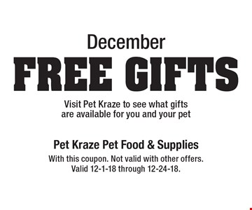 December: Free Gifts! Visit Pet Kraze to see what gifts are available for you and your pet. With this coupon. Not valid with other offers. Valid 12-1-18 through 12-24-18.