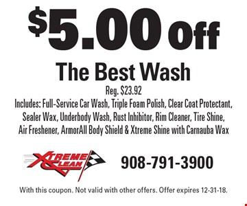 $5.00 Off The Best Wash Reg. $23.92 Includes: Full-Service Car Wash, Triple Foam Polish, Clear Coat Protectant, Sealer Wax, Underbody Wash, Rust Inhibitor, Rim Cleaner, Tire Shine, Air Freshener, ArmorAll Body Shield & Xtreme Shine with Carnauba Wax. With this coupon. Not valid with other offers. Offer expires 12-31-18.