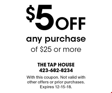 $5 Off any purchase of $25 or more. With this coupon. Not valid with other offers or prior purchases. Expires 12-15-18.