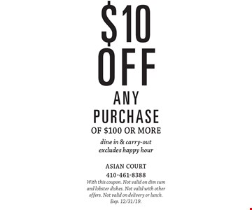 $10 off any purchase of $100 or more dine in & carry-out excludes happy hour. With this coupon. Not valid on dim sum and lobster dishes. Not valid with other offers. Not valid on delivery or lunch. Exp. 12/31/19.