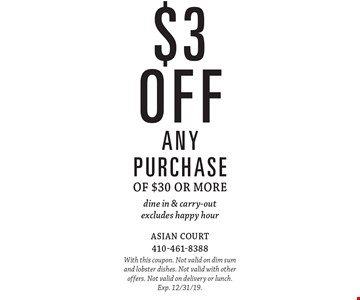 $3 off any purchase of $30 or more dine in & carry-out excludes happy hour. With this coupon. Not valid on dim sum and lobster dishes. Not valid with other offers. Not valid on delivery or lunch. Exp. 12/31/19.