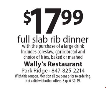 $17.99 full slab rib dinner with the purchase of a large drink Includes coleslaw, garlic bread and choice of fries, baked or mashed. With this coupon. Mention all coupons prior to ordering. Not valid with other offers. Exp. 6-30-19.