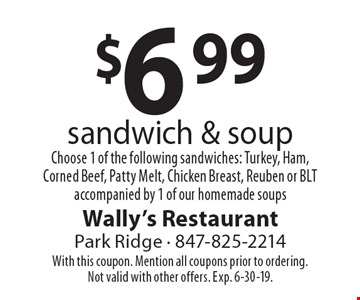 $6.99 sandwich & soup Choose 1 of the following sandwiches: Turkey, Ham, Corned Beef, Patty Melt, Chicken Breast, Reuben or BLT accompanied by 1 of our homemade soups. With this coupon. Mention all coupons prior to ordering. Not valid with other offers. Exp. 6-30-19.