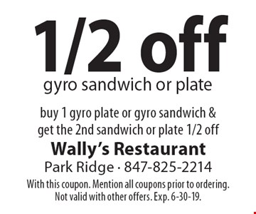 1/2 off gyro sandwich or plate buy 1 gyro plate or gyro sandwich & get the 2nd sandwich or plate 1/2 off. With this coupon. Mention all coupons prior to ordering. Not valid with other offers. Exp. 6-30-19.