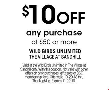 $10 OFF any purchase of $50 or more. Valid at the Wild Birds Unlimited in The Village at Sandhill only. With this coupon. Not valid with other offers,on prior purchases, gift cards or DSC membership fees. Offer valid 10-29-18 thru Thanksgiving. Expires 11-22-18.