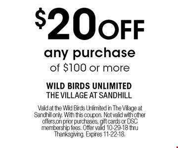 $20 OFF any purchase of $100 or more. Valid at the Wild Birds Unlimited in The Village at Sandhill only. With this coupon. Not valid with other offers,on prior purchases, gift cards or DSC membership fees. Offer valid 10-29-18 thru Thanksgiving. Expires 11-22-18.