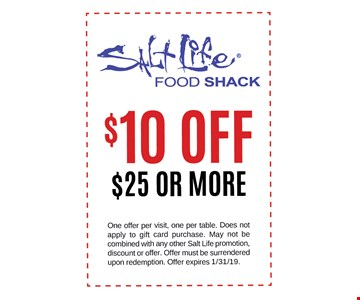 $10 Off $25 or more. One offer per visit, one per table. Does not apply to gift card purchase. May not be combined with any other Salt Life promotion, discount or offer. Offer must be surrendered upon redemption. Offer expires 1/31/19