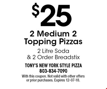 $25 2 Medium 2 Topping Pizzas 2 Litre Soda & 2 Order Breadstix. With this coupon. Not valid with other offers or prior purchases. Expires 12-07-18.