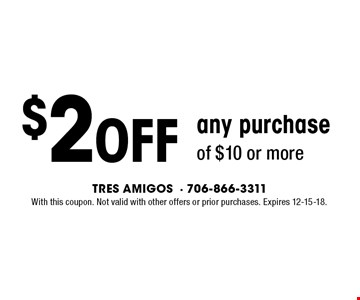 $2Off any purchase of $10 or more. With this coupon. Not valid with other offers or prior purchases. Expires 12-15-18.