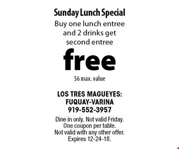 free Sunday Lunch SpecialBuy one lunch entree and 2 drinks get second entree$6 max. value. Dine in only. Not valid Friday. One coupon per table. Not valid with any other offer. Expires 12-24-18.