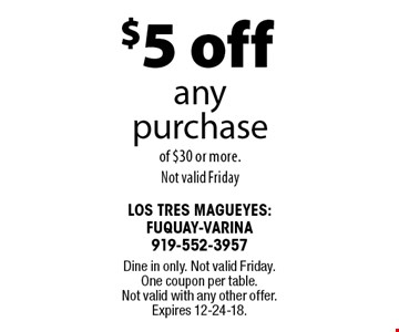 $5 off any purchaseof $30 or more. Not valid Friday . Dine in only. Not valid Friday. One coupon per table. Not valid with any other offer. Expires 12-24-18.