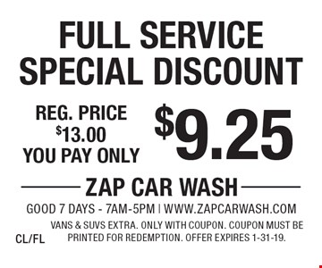 $9.25 Full Service Special Discount Reg. price $13.00. Vans & SUVs extra. Only with coupon. Coupon must be printed for redemption. Offer expires 1-31-19.CL/FL