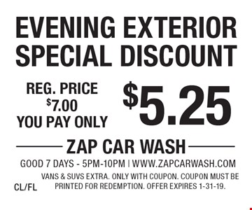 $5.25 Evening Exterior Special Discount Reg. price $7.00. Vans & SUVs extra. Only with coupon. Coupon must be printed for redemption. Offer expires 1-31-19. CL/FL